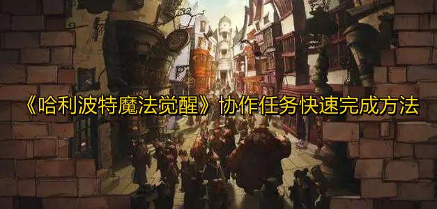《哈利波特魔法觉醒》协作任务快速完成方法